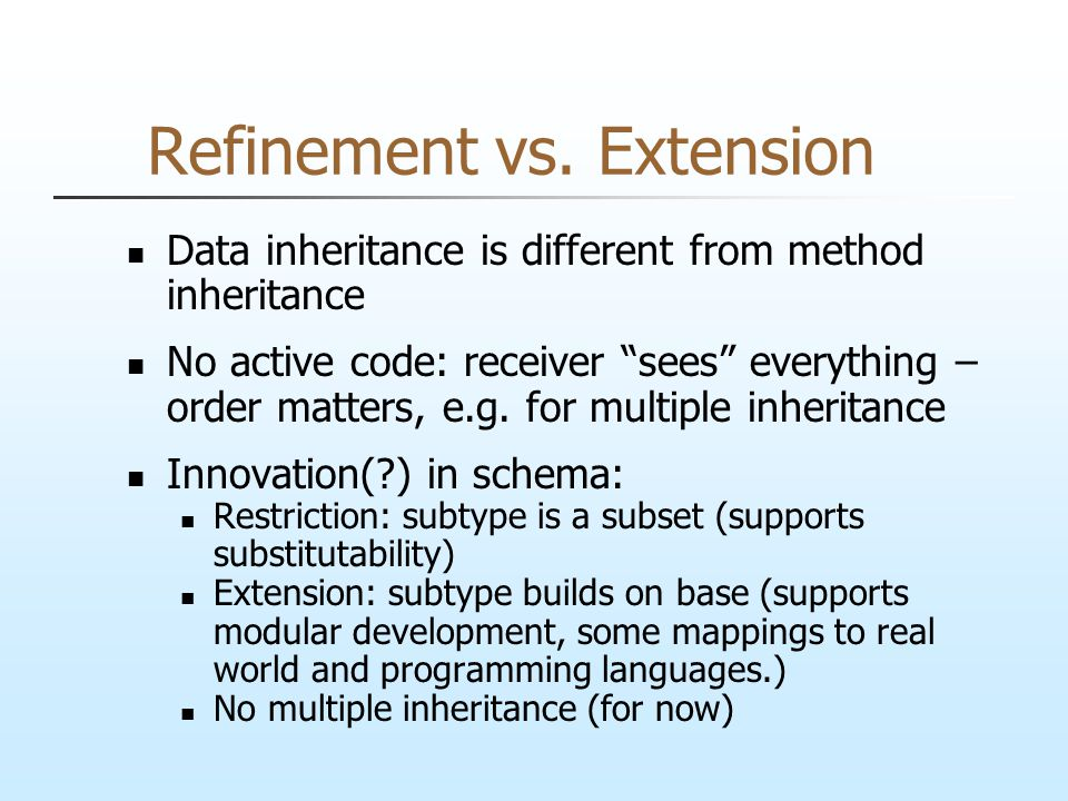 "Refinement vs. Extension Data inheritance is different from method inheritance No active code: receiver ""sees"" everything – order matters, e.g. for mu"