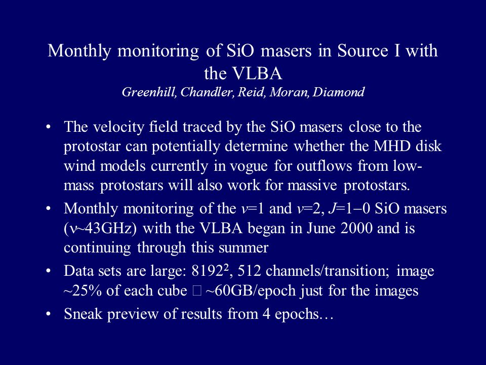 Monthly monitoring of SiO masers in Source I with the VLBA Greenhill, Chandler, Reid, Moran, Diamond The velocity field traced by the SiO masers close to the protostar can potentially determine whether the MHD disk wind models currently in vogue for outflows from low- mass protostars will also work for massive protostars.