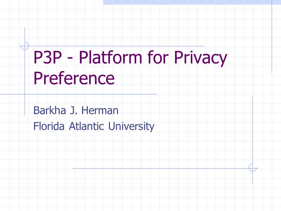 P3P - Platform for Privacy Preference Barkha J. Herman Florida Atlantic University