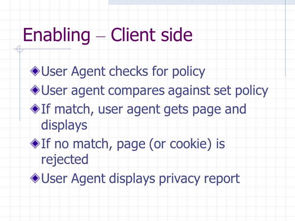 Enabling – Client side User Agent checks for policy User agent compares against set policy If match, user agent gets page and displays If no match, page (or cookie) is rejected User Agent displays privacy report