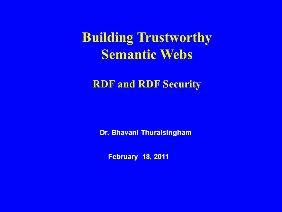 Dr. Bhavani Thuraisingham February 18, 2011 Building Trustworthy Semantic Webs RDF and RDF Security