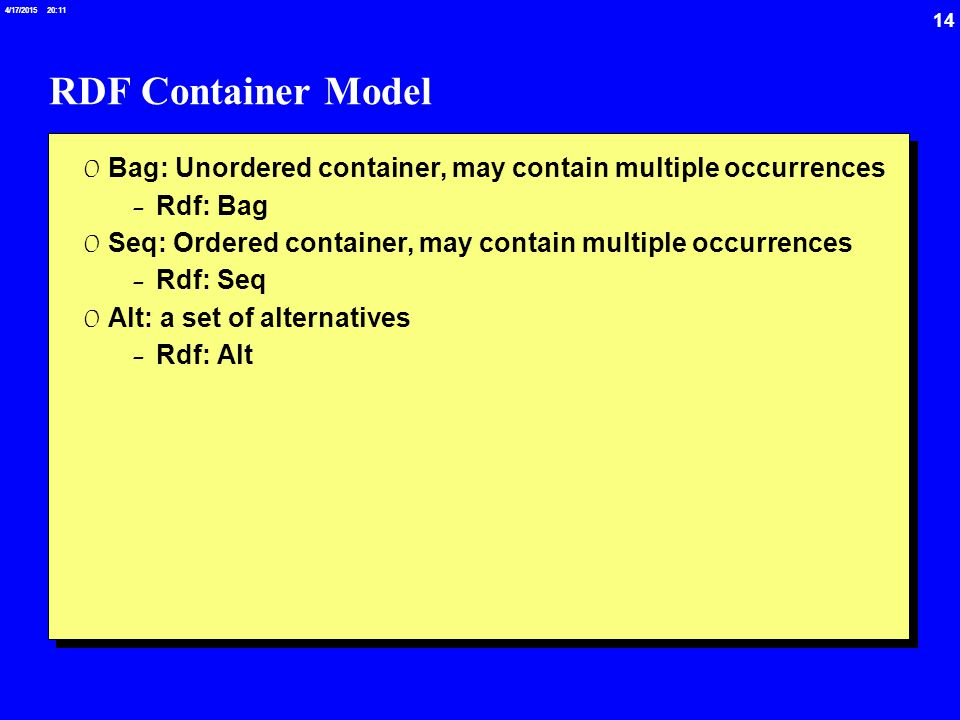 14 4/17/2015 20:12 RDF Container Model 0 Bag: Unordered container, may contain multiple occurrences -Rdf: Bag 0 Seq: Ordered container, may contain multiple occurrences -Rdf: Seq 0 Alt: a set of alternatives -Rdf: Alt