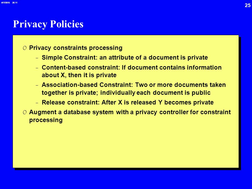 25 4/17/2015 20:12 Privacy Policies 0 Privacy constraints processing -Simple Constraint: an attribute of a document is private -Content-based constraint: If document contains information about X, then it is private -Association-based Constraint: Two or more documents taken together is private; individually each document is public -Release constraint: After X is released Y becomes private 0 Augment a database system with a privacy controller for constraint processing