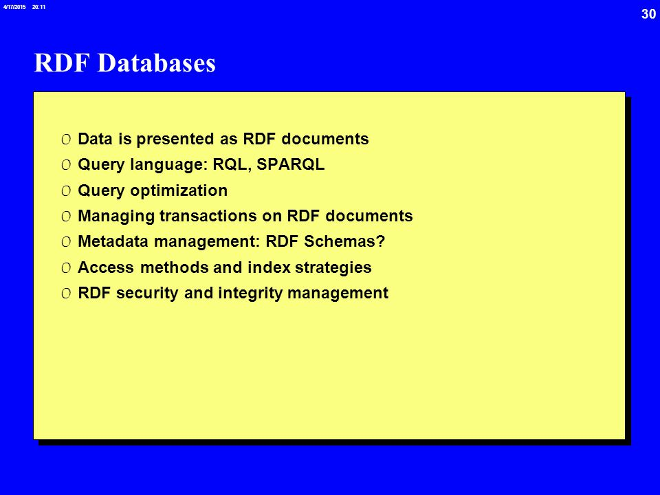 30 4/17/2015 20:12 RDF Databases 0 Data is presented as RDF documents 0 Query language: RQL, SPARQL 0 Query optimization 0 Managing transactions on RDF documents 0 Metadata management: RDF Schemas.