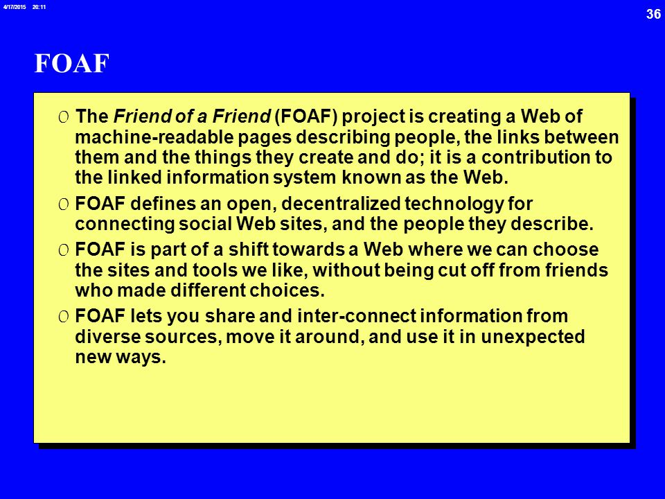 36 4/17/2015 20:12 FOAF 0 The Friend of a Friend (FOAF) project is creating a Web of machine-readable pages describing people, the links between them and the things they create and do; it is a contribution to the linked information system known as the Web.