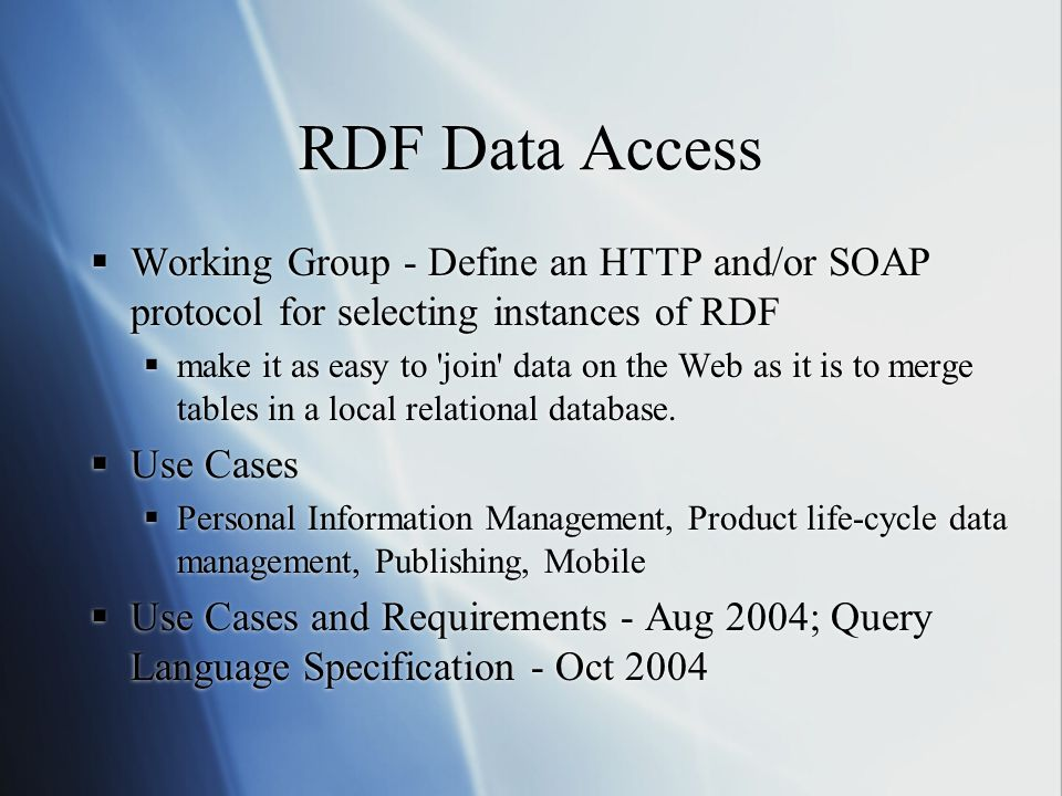 RDF Data Access  Working Group - Define an HTTP and/or SOAP protocol for selecting instances of RDF  make it as easy to join data on the Web as it is to merge tables in a local relational database.