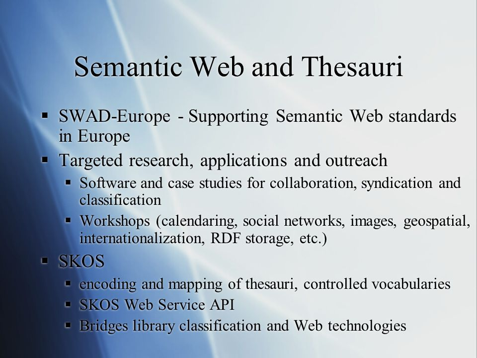 Semantic Web and Thesauri  SWAD-Europe - Supporting Semantic Web standards in Europe  Targeted research, applications and outreach  Software and case studies for collaboration, syndication and classification  Workshops (calendaring, social networks, images, geospatial, internationalization, RDF storage, etc.)  SKOS  encoding and mapping of thesauri, controlled vocabularies  SKOS Web Service API  Bridges library classification and Web technologies  SWAD-Europe - Supporting Semantic Web standards in Europe  Targeted research, applications and outreach  Software and case studies for collaboration, syndication and classification  Workshops (calendaring, social networks, images, geospatial, internationalization, RDF storage, etc.)  SKOS  encoding and mapping of thesauri, controlled vocabularies  SKOS Web Service API  Bridges library classification and Web technologies