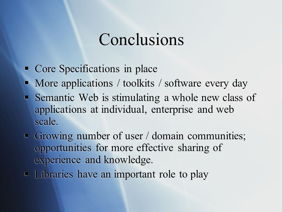 Conclusions  Core Specifications in place  More applications / toolkits / software every day  Semantic Web is stimulating a whole new class of applications at individual, enterprise and web scale.
