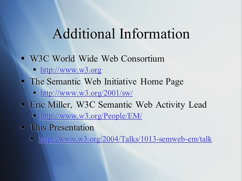 Additional Information  W3C World Wide Web Consortium  http://www.w3.org http://www.w3.org  The Semantic Web Initiative Home Page  http://www.w3.org/2001/sw/ http://www.w3.org/2001/sw/  Eric Miller, W3C Semantic Web Activity Lead  http://www.w3.org/People/EM/ http://www.w3.org/People/EM/  This Presentation  http://www.w3.org/2004/Talks/1013-semweb-em/talk http://www.w3.org/2004/Talks/1013-semweb-em/talk  W3C World Wide Web Consortium  http://www.w3.org http://www.w3.org  The Semantic Web Initiative Home Page  http://www.w3.org/2001/sw/ http://www.w3.org/2001/sw/  Eric Miller, W3C Semantic Web Activity Lead  http://www.w3.org/People/EM/ http://www.w3.org/People/EM/  This Presentation  http://www.w3.org/2004/Talks/1013-semweb-em/talk http://www.w3.org/2004/Talks/1013-semweb-em/talk