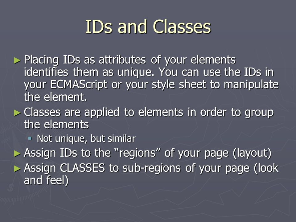 IDs and Classes ► Placing IDs as attributes of your elements identifies them as unique. You can use the IDs in your ECMAScript or your style sheet to