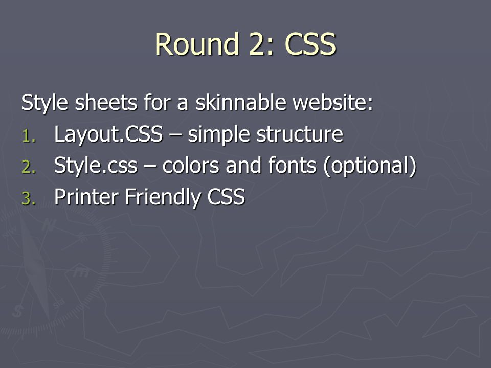 Round 2: CSS Style sheets for a skinnable website: 1. Layout.CSS – simple structure 2. Style.css – colors and fonts (optional) 3. Printer Friendly CSS