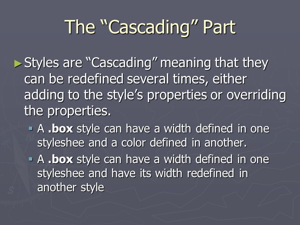 The Cascading Part ► Styles are Cascading meaning that they can be redefined several times, either adding to the style's properties or overriding the properties.
