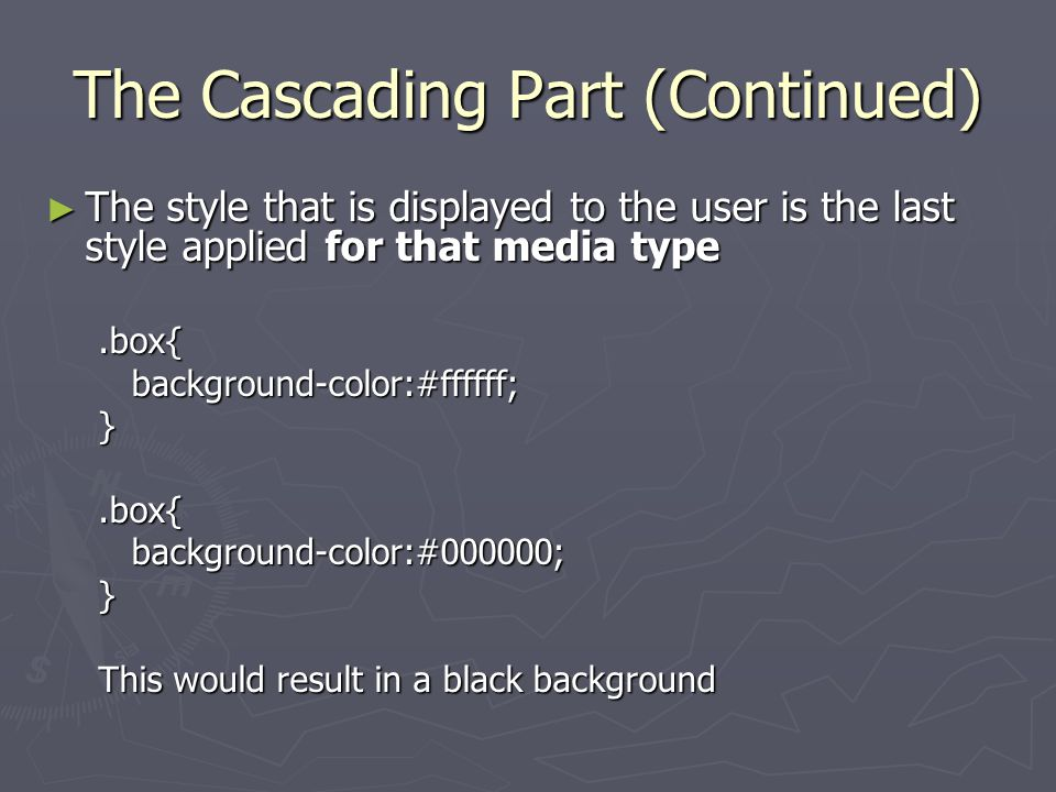 The Cascading Part (Continued) ► The style that is displayed to the user is the last style applied for that media type.box{background-color:#ffffff;}.box{background-color:#000000;} This would result in a black background