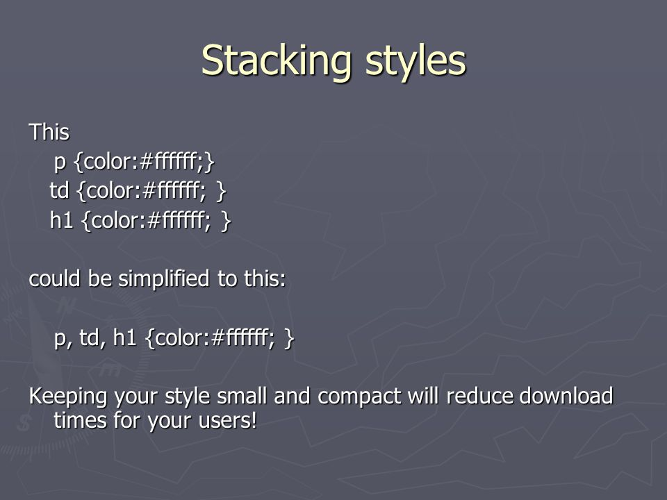 Stacking styles This p {color:#ffffff;} td {color:#ffffff; } td {color:#ffffff; } h1 {color:#ffffff; } h1 {color:#ffffff; } could be simplified to this: p, td, h1 {color:#ffffff; } Keeping your style small and compact will reduce download times for your users!