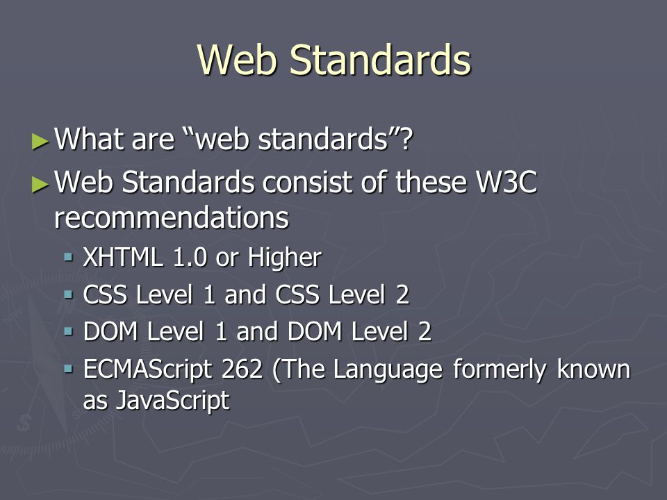 """Web Standards ► What are """"web standards""""? ► Web Standards consist of these W3C recommendations  XHTML 1.0 or Higher  CSS Level 1 and CSS Level 2  D"""