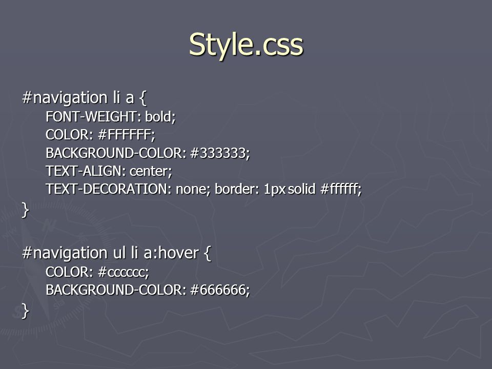 Style.css #navigation li a { FONT-WEIGHT: bold; COLOR: #FFFFFF; BACKGROUND-COLOR: #333333; TEXT-ALIGN: center; TEXT-DECORATION: none; border: 1px solid #ffffff; } #navigation ul li a:hover { COLOR: #cccccc; BACKGROUND-COLOR: #666666; }