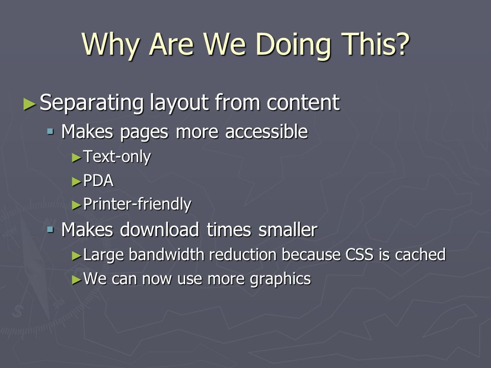 Why Are We Doing This? ► Separating layout from content  Makes pages more accessible ► Text-only ► PDA ► Printer-friendly  Makes download times smal