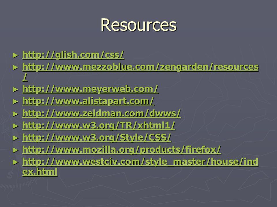 Resources ► http://glish.com/css/ http://glish.com/css/ ► http://www.mezzoblue.com/zengarden/resources / http://www.mezzoblue.com/zengarden/resources