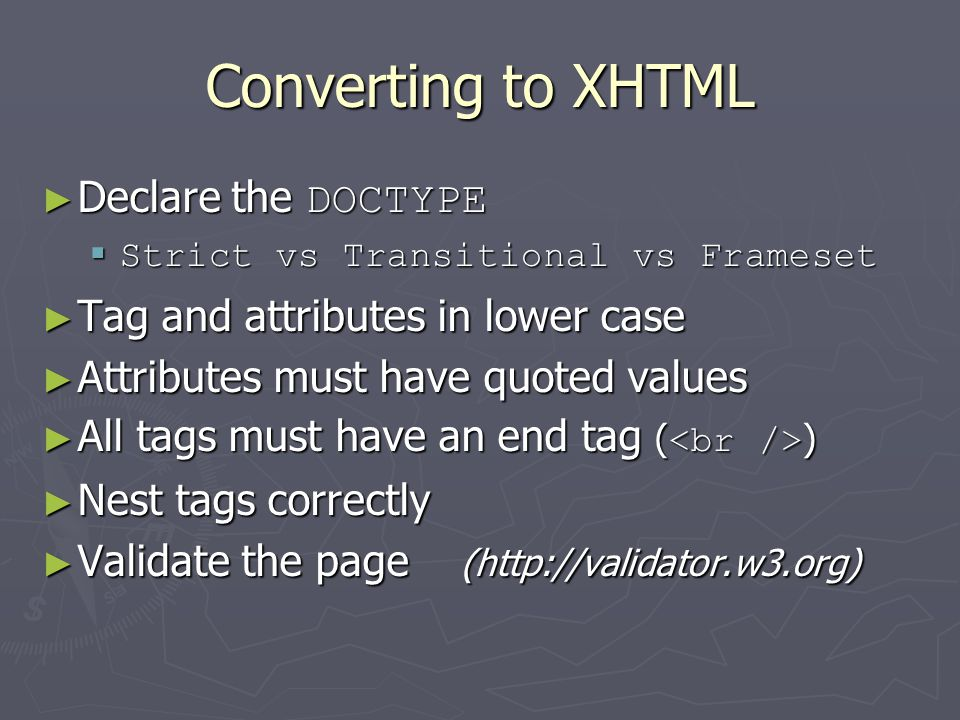 Converting to XHTML ► Declare the DOCTYPE  Strict vs Transitional vs Frameset ► Tag and attributes in lower case ► Attributes must have quoted values
