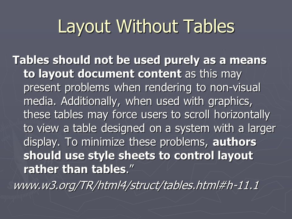 Layout Without Tables Tables should not be used purely as a means to layout document content as this may present problems when rendering to non-visual media.