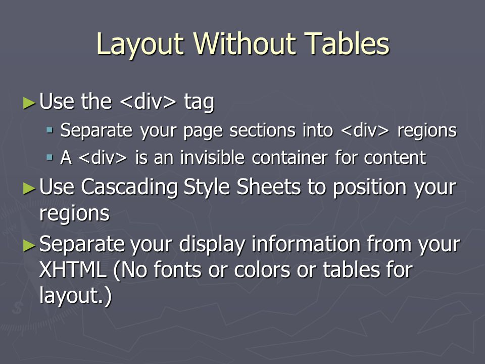 Layout Without Tables ► Use the tag  Separate your page sections into regions  A is an invisible container for content ► Use Cascading Style Sheets