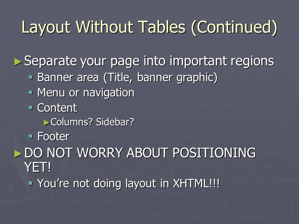 Layout Without Tables (Continued) ► Separate your page into important regions  Banner area (Title, banner graphic)  Menu or navigation  Content ► Columns.