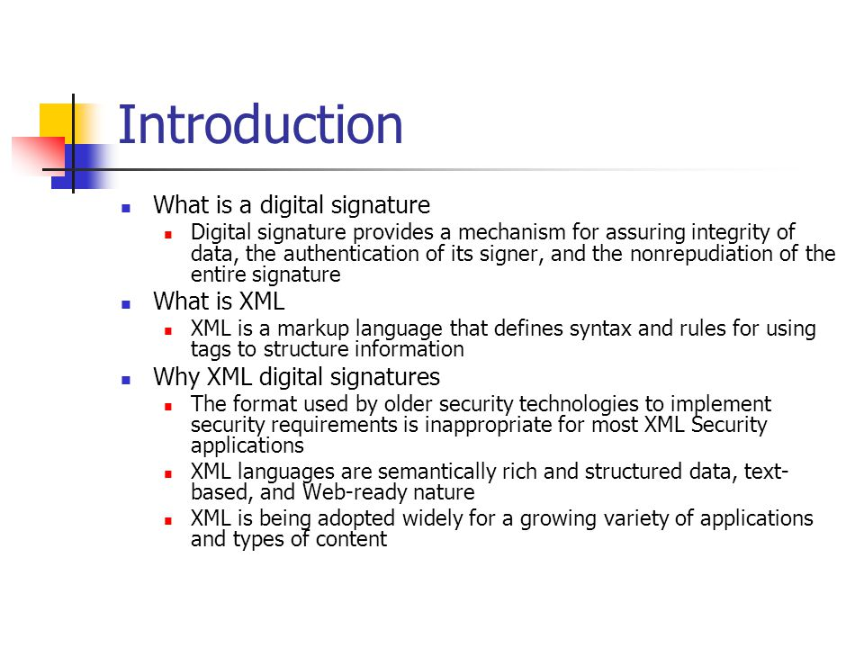 Introduction What is a digital signature Digital signature provides a mechanism for assuring integrity of data, the authentication of its signer, and the nonrepudiation of the entire signature What is XML XML is a markup language that defines syntax and rules for using tags to structure information Why XML digital signatures The format used by older security technologies to implement security requirements is inappropriate for most XML Security applications XML languages are semantically rich and structured data, text- based, and Web-ready nature XML is being adopted widely for a growing variety of applications and types of content