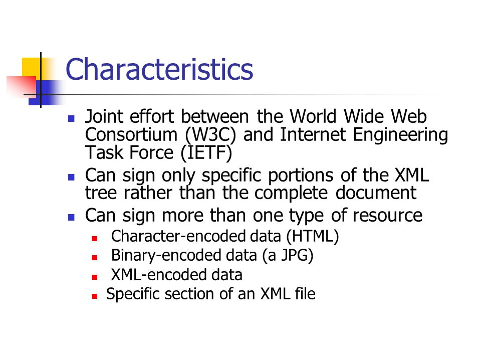 Characteristics Joint effort between the World Wide Web Consortium (W3C) and Internet Engineering Task Force (IETF) Can sign only specific portions of the XML tree rather than the complete document Can sign more than one type of resource Character-encoded data (HTML) Binary-encoded data (a JPG) XML-encoded data Specific section of an XML file