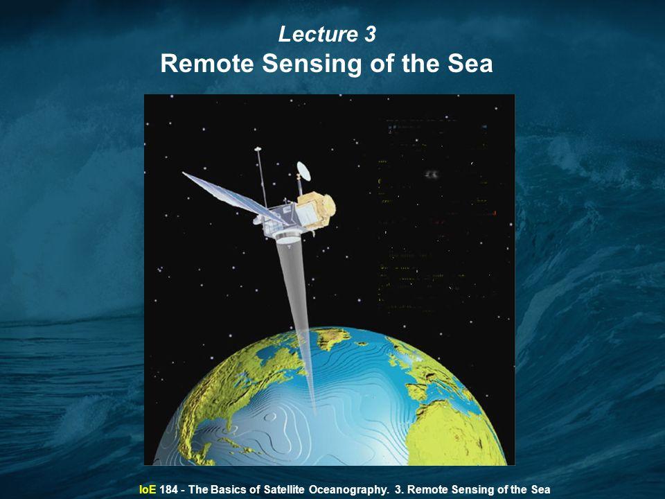IoE 184 - The Basics of Satellite Oceanography. 3. Remote Sensing of the Sea Lecture 3 Remote Sensing of the Sea