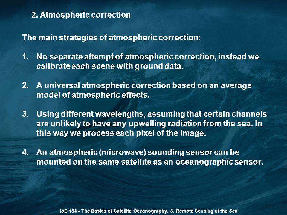 2. Atmospheric correction IoE 184 - The Basics of Satellite Oceanography. 3. Remote Sensing of the Sea The main strategies of atmospheric correction: