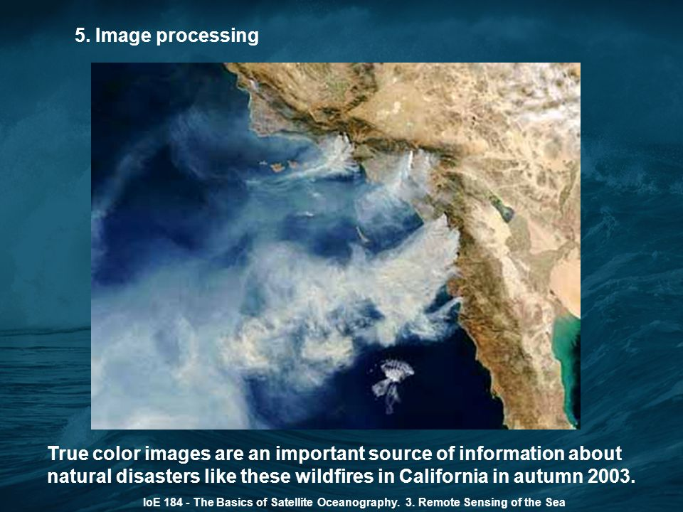5. Image processing IoE 184 - The Basics of Satellite Oceanography. 3. Remote Sensing of the Sea True color images are an important source of informat