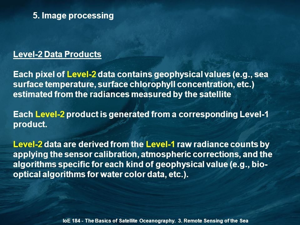 5. Image processing IoE 184 - The Basics of Satellite Oceanography. 3. Remote Sensing of the Sea Level-2 Data Products Each pixel of Level-2 data cont