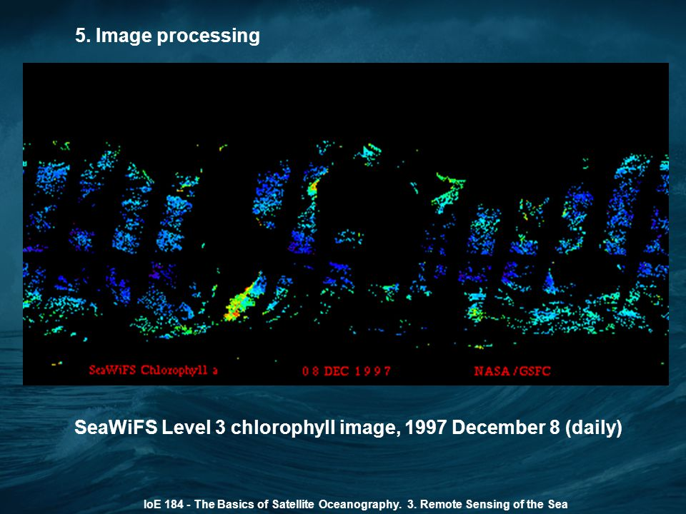 5. Image processing IoE 184 - The Basics of Satellite Oceanography. 3. Remote Sensing of the Sea SeaWiFS Level 3 chlorophyll image, 1997 December 8 (d