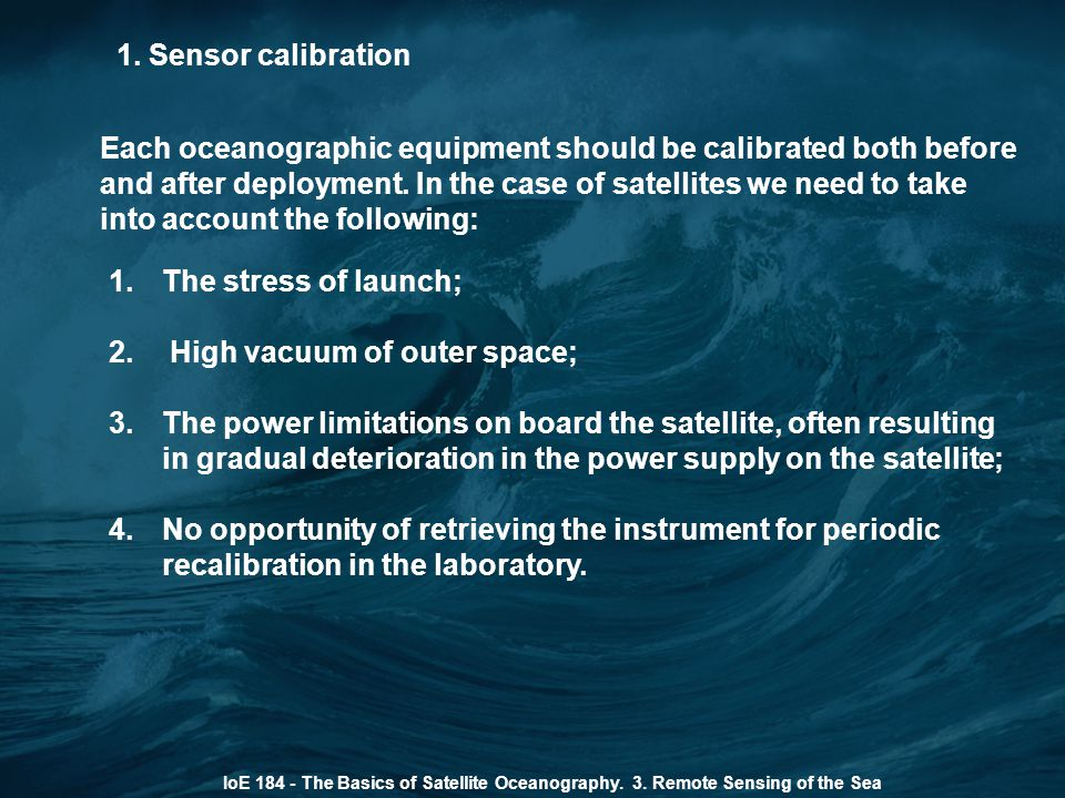 1. Sensor calibration IoE 184 - The Basics of Satellite Oceanography. 3. Remote Sensing of the Sea 1.The stress of launch; 2. High vacuum of outer spa