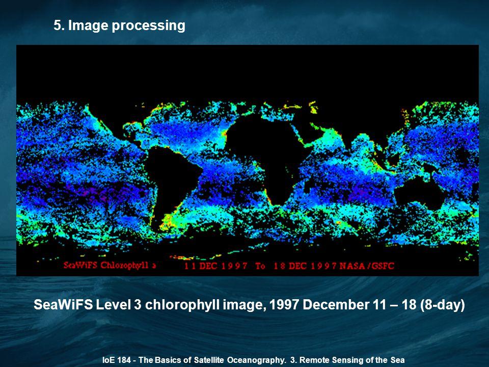 5. Image processing IoE 184 - The Basics of Satellite Oceanography. 3. Remote Sensing of the Sea SeaWiFS Level 3 chlorophyll image, 1997 December 11 –