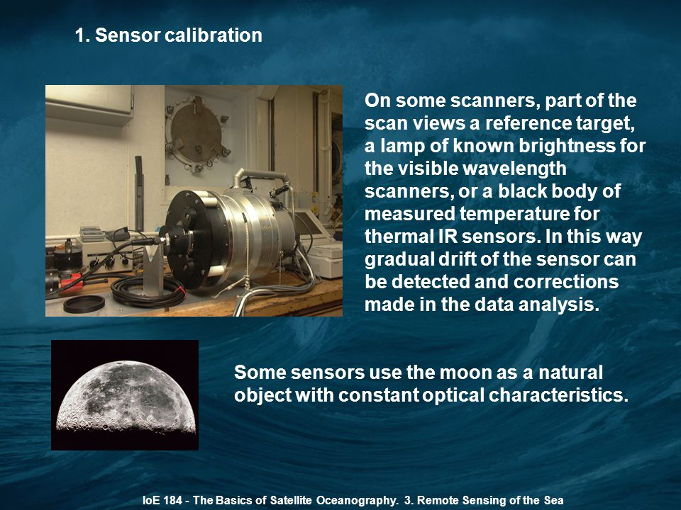 1. Sensor calibration IoE 184 - The Basics of Satellite Oceanography. 3. Remote Sensing of the Sea On some scanners, part of the scan views a referenc