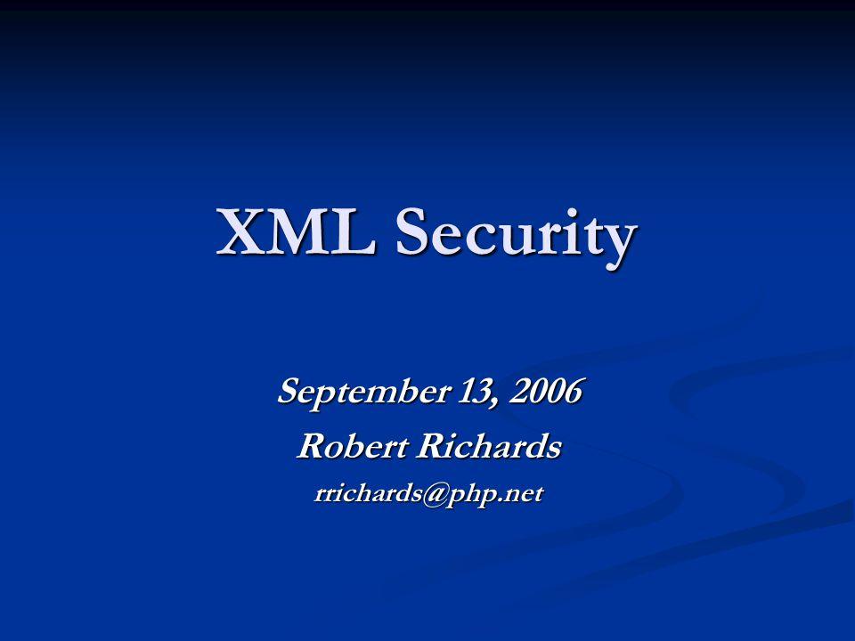 XML Security September 13, 2006 Robert Richards rrichards@php.net