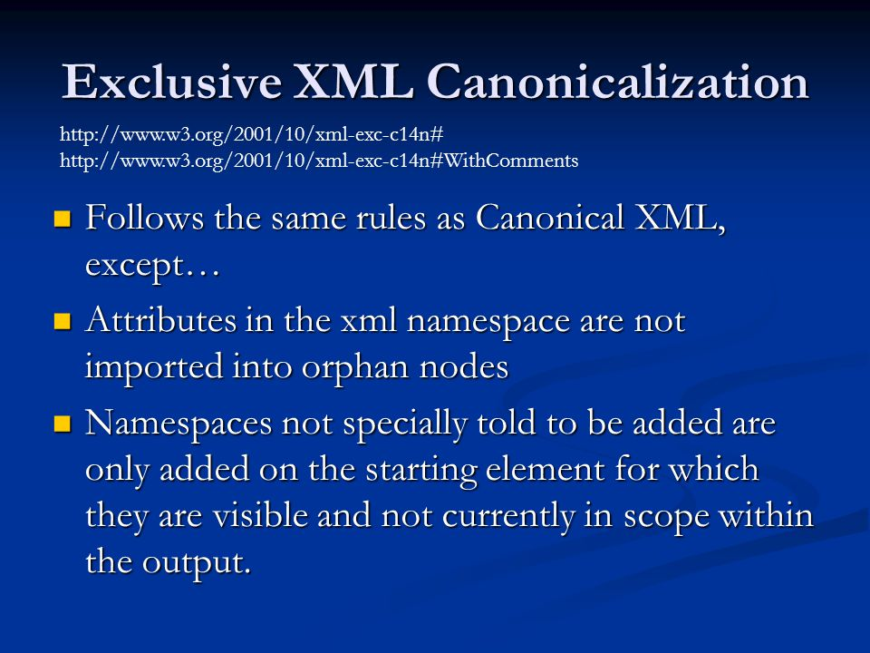 Exclusive XML Canonicalization Follows the same rules as Canonical XML, except… Follows the same rules as Canonical XML, except… Attributes in the xml