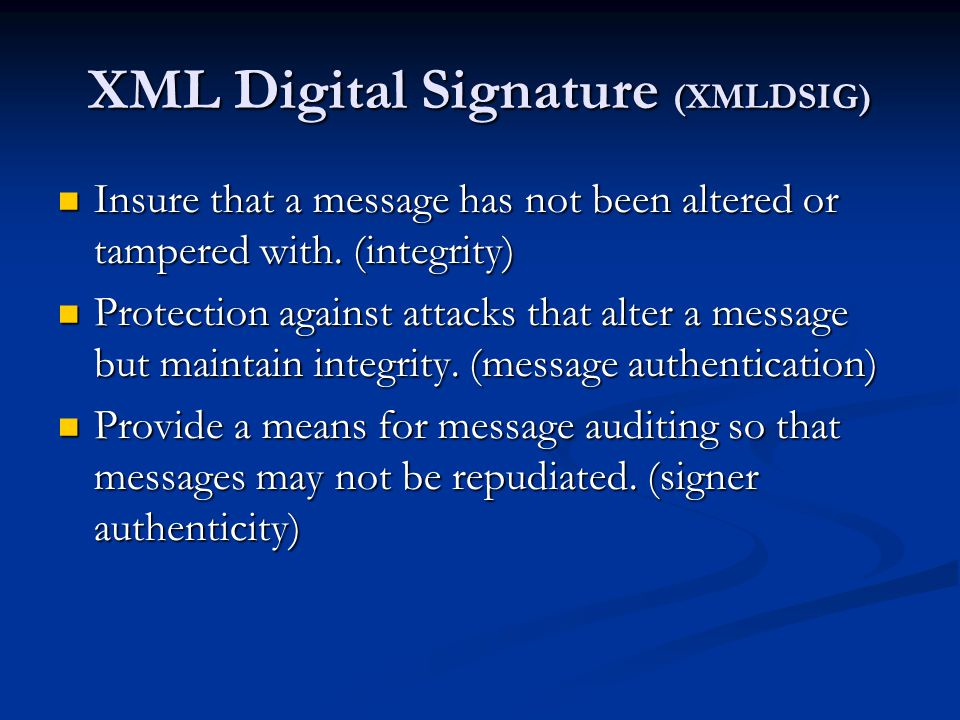XML Digital Signature (XMLDSIG) Insure that a message has not been altered or tampered with. (integrity) Insure that a message has not been altered or