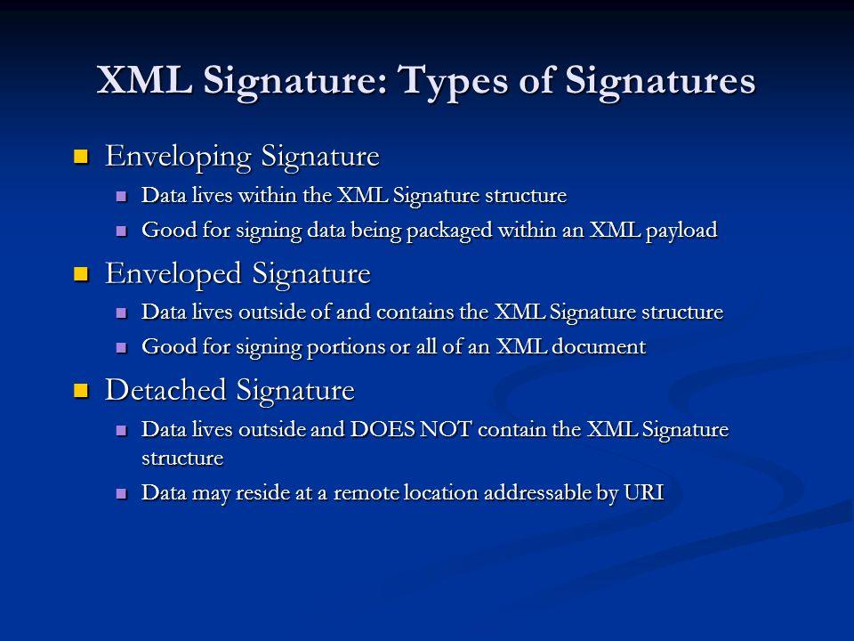 XML Signature: Types of Signatures Enveloping Signature Enveloping Signature Data lives within the XML Signature structure Data lives within the XML S