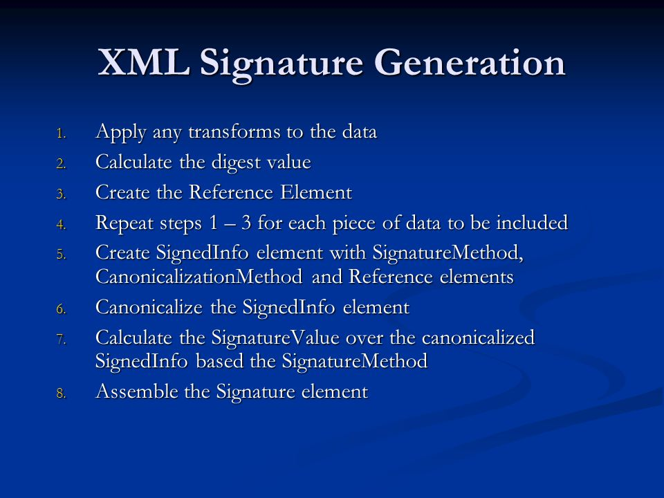 XML Signature Generation 1. Apply any transforms to the data 2. Calculate the digest value 3. Create the Reference Element 4. Repeat steps 1 – 3 for e