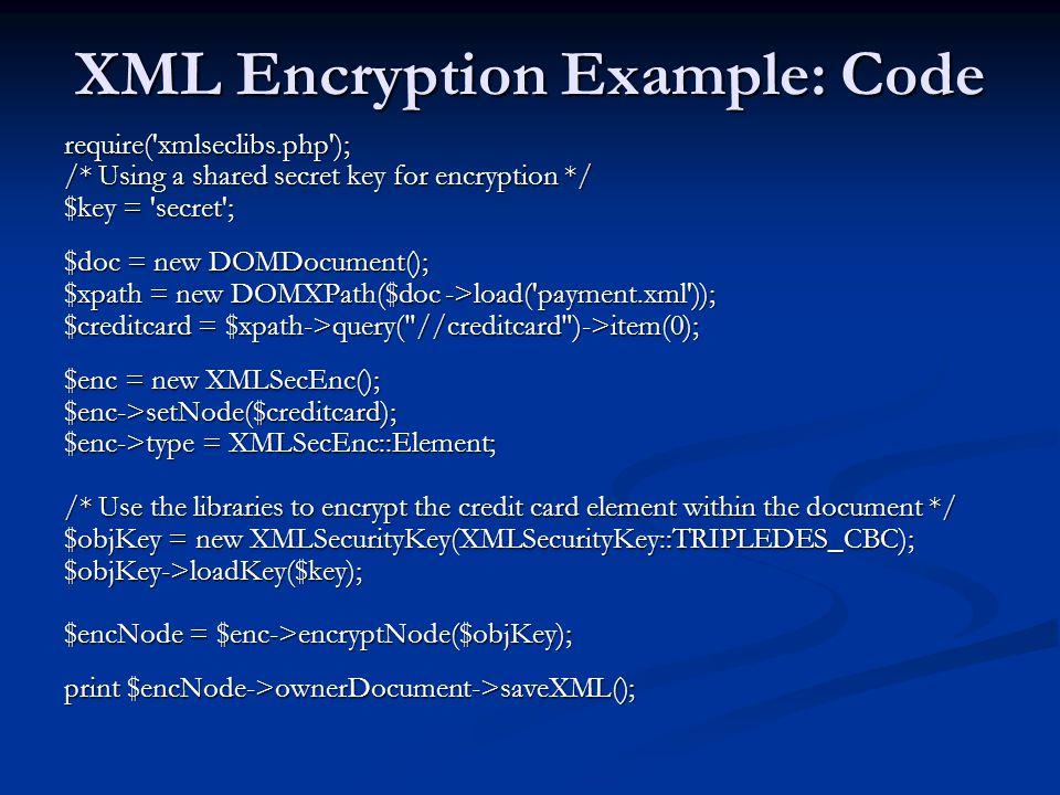 XML Encryption Example: Code require('xmlseclibs.php'); /* Using a shared secret key for encryption */ $key = 'secret'; $doc = new DOMDocument(); $xpa