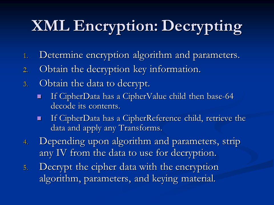 XML Encryption: Decrypting 1. Determine encryption algorithm and parameters. 2. Obtain the decryption key information. 3. Obtain the data to decrypt.
