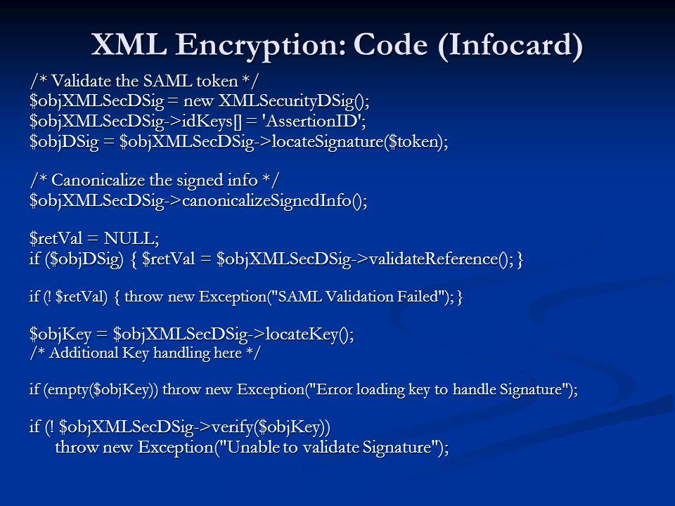 XML Encryption: Code (Infocard) /* Validate the SAML token */ $objXMLSecDSig = new XMLSecurityDSig(); $objXMLSecDSig->idKeys[] = 'AssertionID'; $objDS