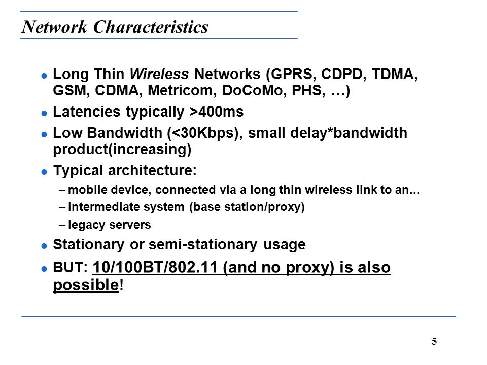 5 Network Characteristics l Long Thin Wireless Networks (GPRS, CDPD, TDMA, GSM, CDMA, Metricom, DoCoMo, PHS, …) l Latencies typically >400ms l Low Bandwidth (<30Kbps), small delay*bandwidth product(increasing) l Typical architecture: –mobile device, connected via a long thin wireless link to an...