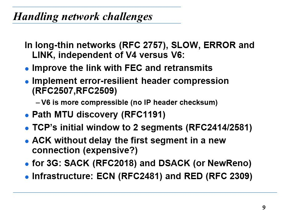 9 Handling network challenges In long-thin networks (RFC 2757), SLOW, ERROR and LINK, independent of V4 versus V6: l Improve the link with FEC and retransmits l Implement error-resilient header compression (RFC2507,RFC2509) –V6 is more compressible (no IP header checksum) l Path MTU discovery (RFC1191) l TCP's initial window to 2 segments (RFC2414/2581) l ACK without delay the first segment in a new connection (expensive ) l for 3G: SACK (RFC2018) and DSACK (or NewReno) l Infrastructure: ECN (RFC2481) and RED (RFC 2309)