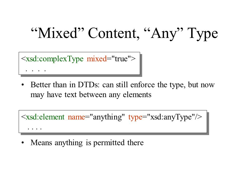 """Mixed"" Content, ""Any"" Type Better than in DTDs: can still enforce the type, but now may have text between any elements Means anything is permitted th"