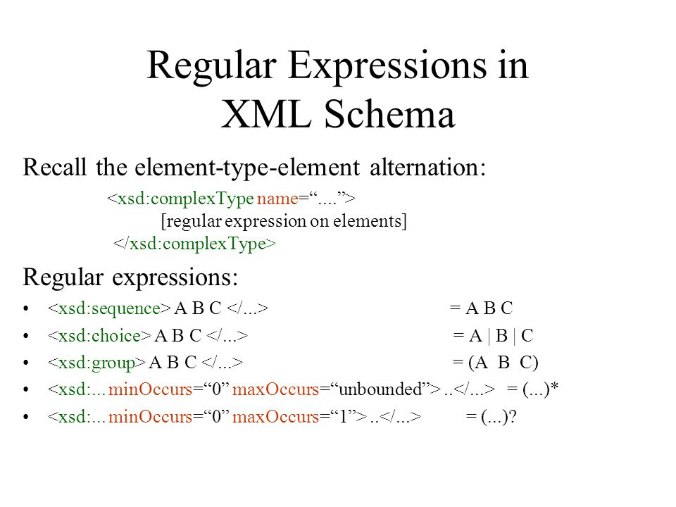 Regular Expressions in XML Schema Recall the element-type-element alternation: [regular expression on elements] Regular expressions: A B C = A B C A B