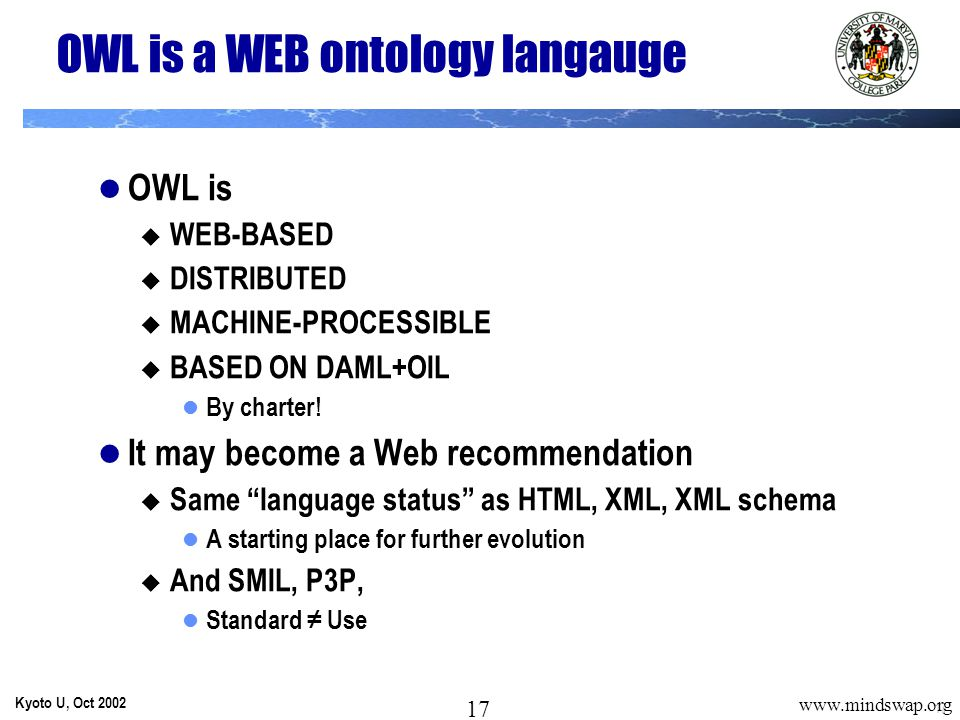 17 Kyoto U, Oct 2002 17 www.mindswap.org OWL is a WEB ontology langauge OWL is  WEB-BASED  DISTRIBUTED  MACHINE-PROCESSIBLE  BASED ON DAML+OIL By charter.