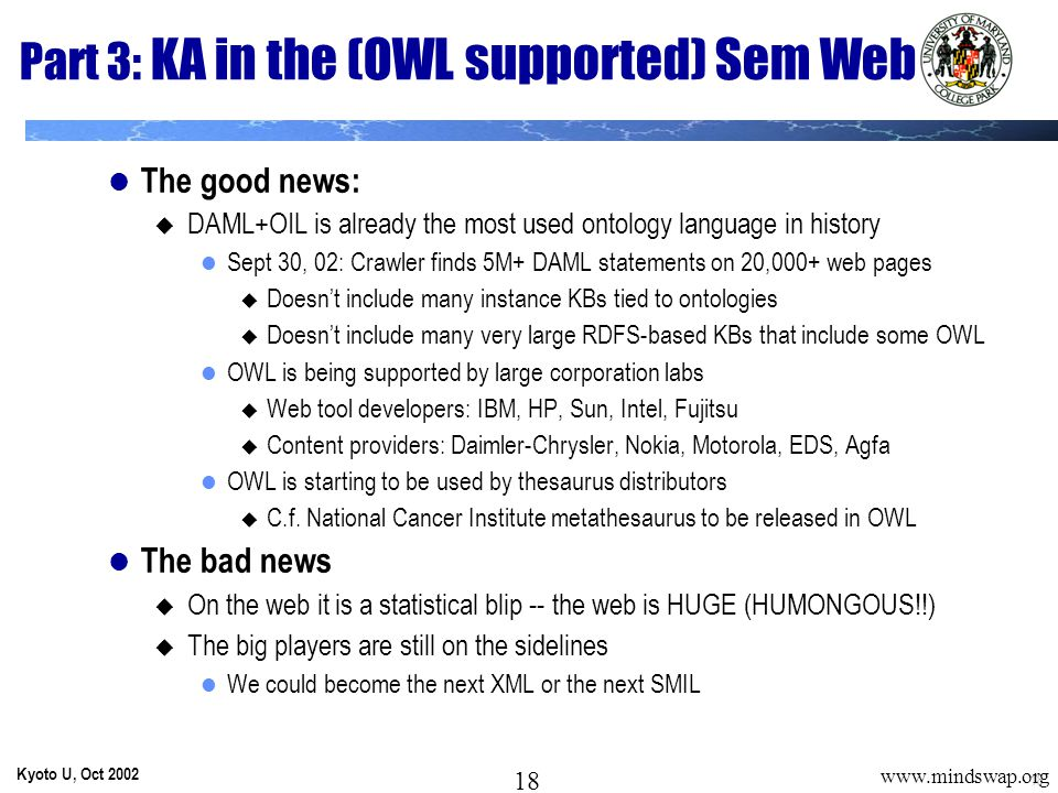 18 Kyoto U, Oct 2002 18 www.mindswap.org Part 3: KA in the (OWL supported) Sem Web The good news:  DAML+OIL is already the most used ontology language in history Sept 30, 02: Crawler finds 5M+ DAML statements on 20,000+ web pages  Doesn't include many instance KBs tied to ontologies  Doesn't include many very large RDFS-based KBs that include some OWL OWL is being supported by large corporation labs  Web tool developers: IBM, HP, Sun, Intel, Fujitsu  Content providers: Daimler-Chrysler, Nokia, Motorola, EDS, Agfa OWL is starting to be used by thesaurus distributors  C.f.